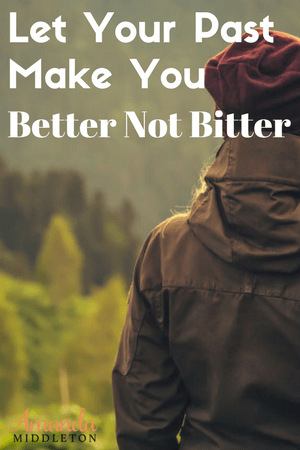 Don't Let Your Past Make You Better Not Bitter