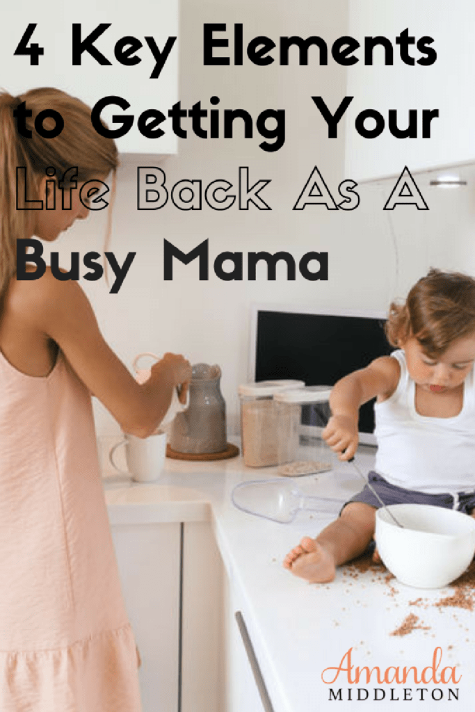 4 Key Elements to Getting Your Life Back As A Busy Mama