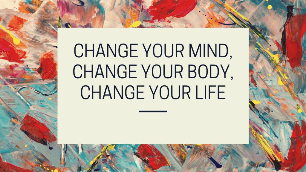 Change YOur Mind, Change Your Body, Change Your Life