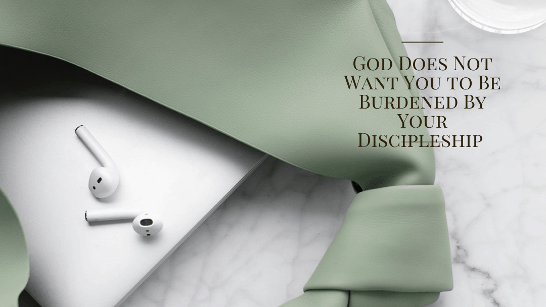 God Does Not Want You to Be Burdened By Your Discipleship