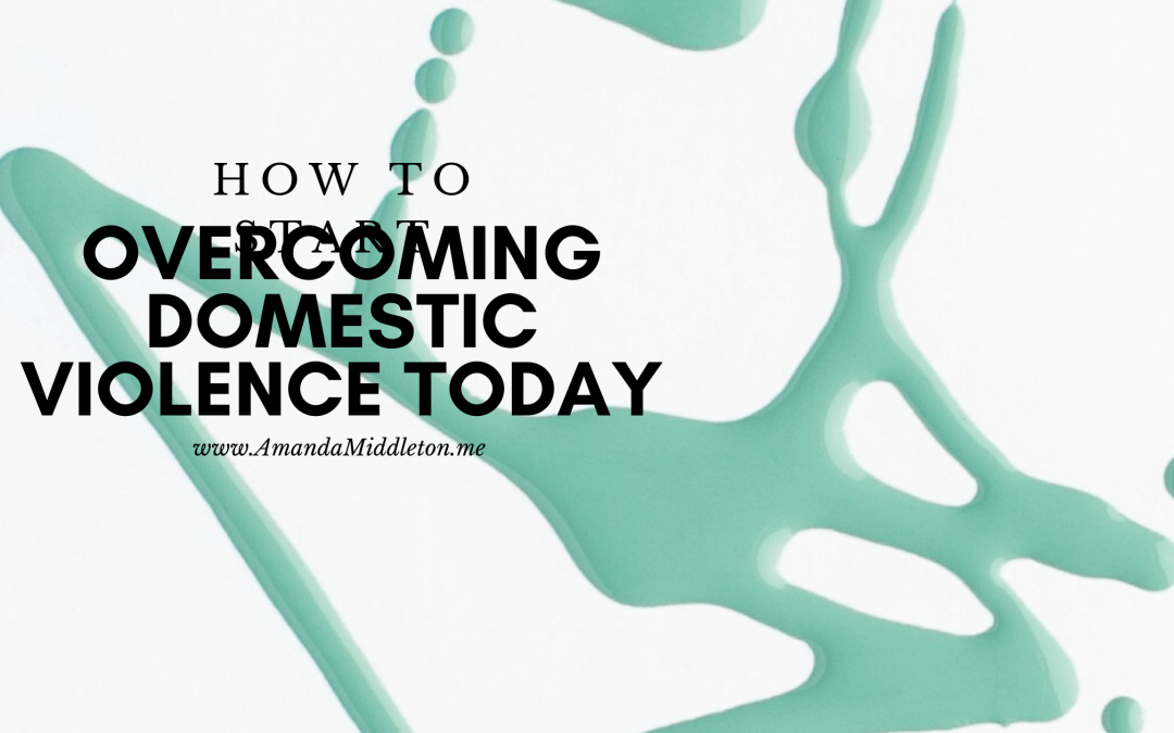 How to Start Overcoming Domestic Violence Today