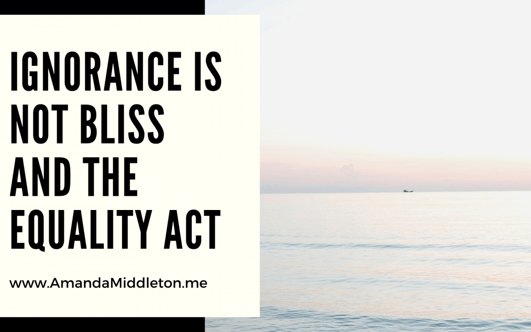 Ignorance is NOT Bliss and The Equality Act